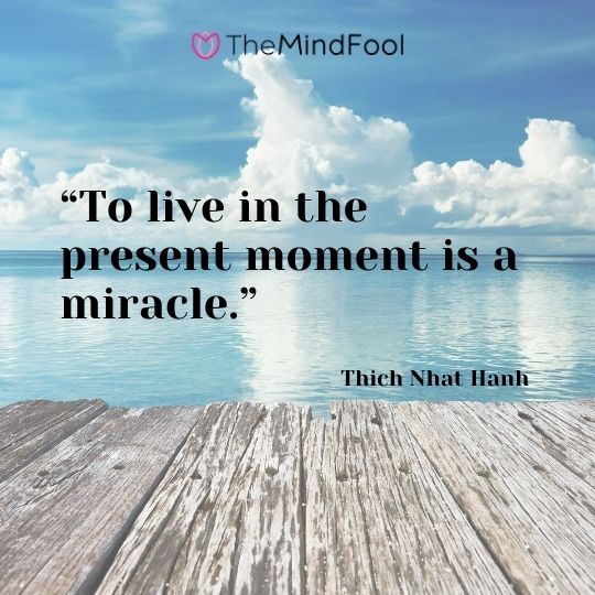 """To live in the present moment is a miracle."" – Thich Nhat Hanh"