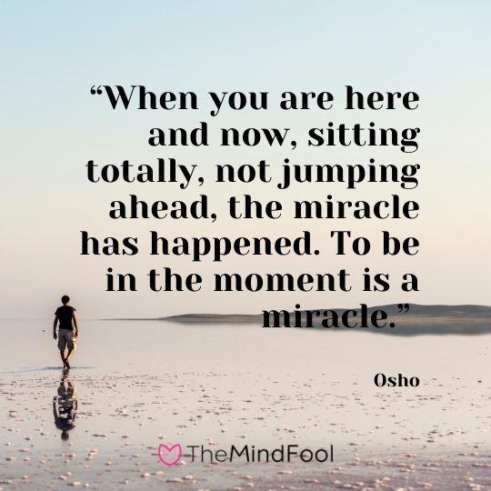 """When you are here and now, sitting totally, not jumping ahead, the miracle has happened. To be in the moment is a miracle."" – Osho"