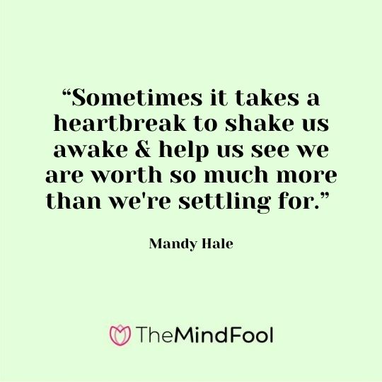 """Sometimes it takes a heartbreak to shake us awake & help us see we are worth so much more than we're settling for."" - Mandy Hale"