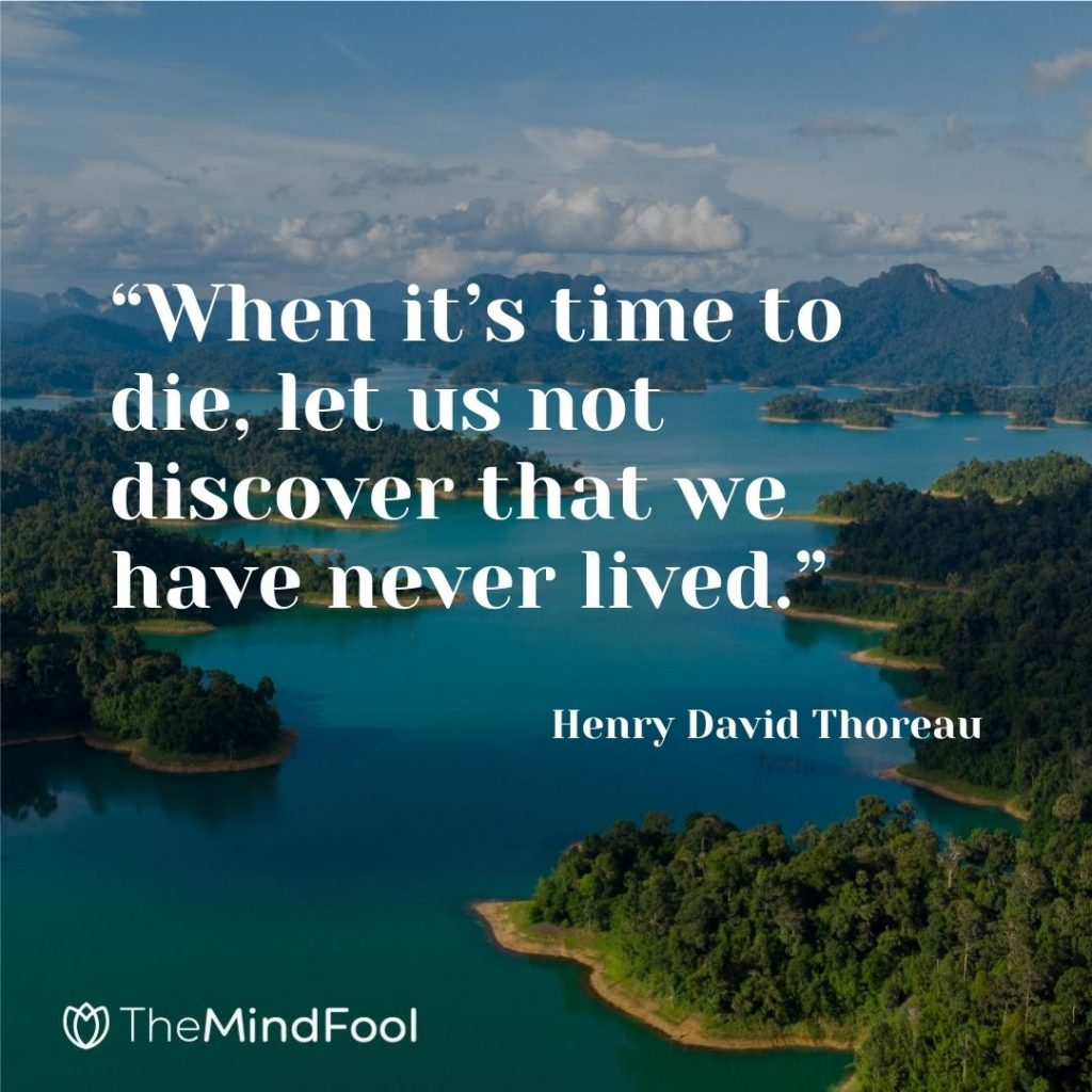 """""""When it's time to die, let us not discover that we have never lived."""" ~ Henry David Thoreau"""
