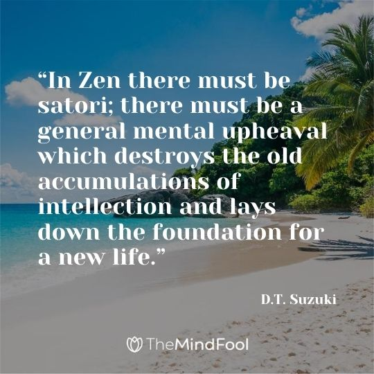 """In Zen there must be satori; there must be a general mental upheaval which destroys the old accumulations of intellection and lays down the foundation for a new life."" ― D.T. Suzuki"