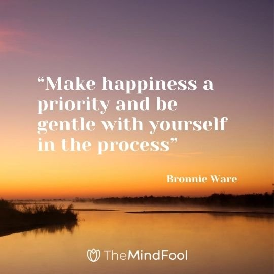"""Make happiness a priority and be gentle with yourself in the process"" – Bronnie Ware"