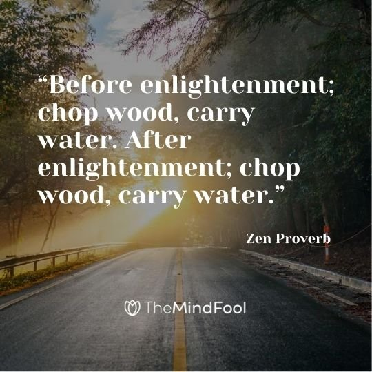 """Before enlightenment; chop wood, carry water. After enlightenment; chop wood, carry water."" – Zen Proverb"