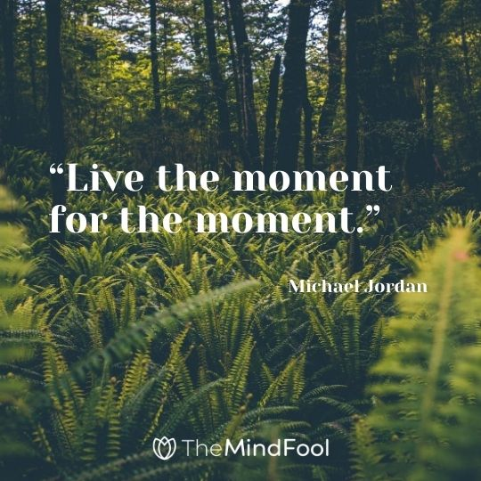 """Live the moment for the moment."" – Michael Jordan"