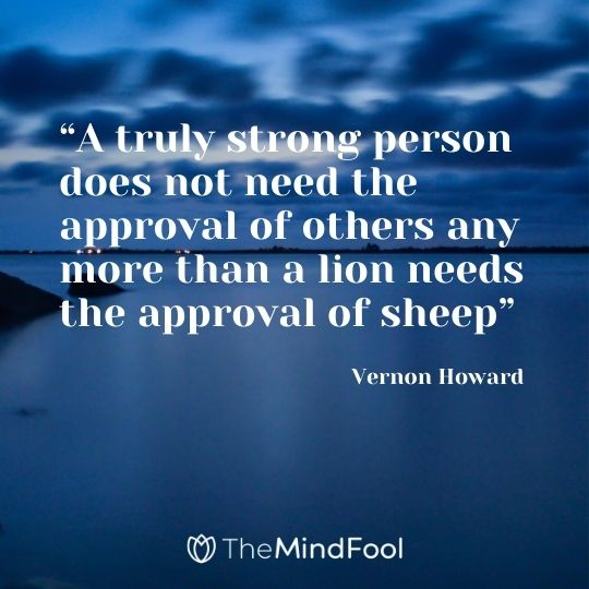 """ A truly strong person does not need the approval of others any more than a lion needs the approval of sheep""-Vernon Howard"
