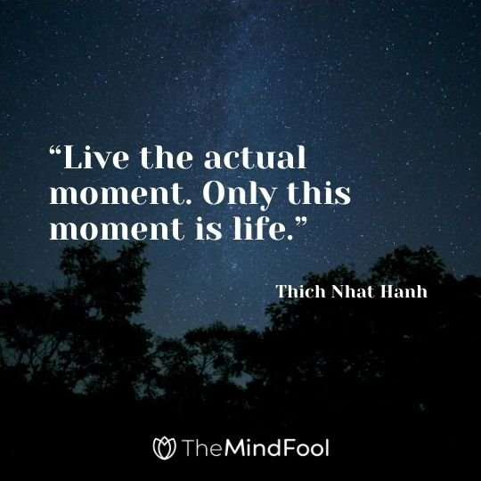 """Live the actual moment. Only this moment is life."" – Thich Nhat Hanh"