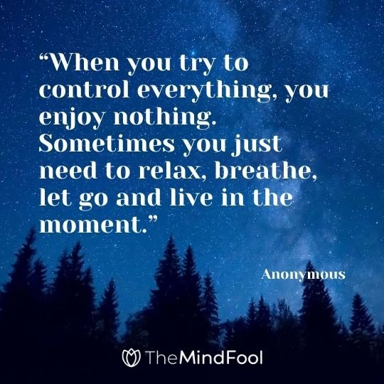 """When you try to control everything, you enjoy nothing. Sometimes you just need to relax, breathe, let go and live in the moment."" – Anonymous"