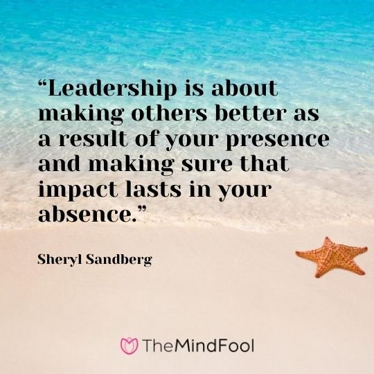 """Leadership is about making others better as a result of your presence and making sure that impact lasts in your absence.""-Sheryl Sandberg"