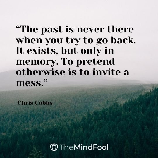 """The past is never there when you try to go back. It exists, but only in memory. To pretend otherwise is to invite a mess."" – Chris Cobbs"