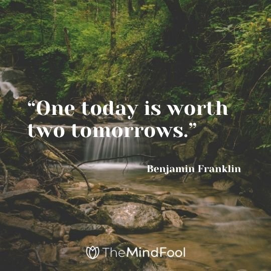 """One today is worth two tomorrows."" – Benjamin Franklin"