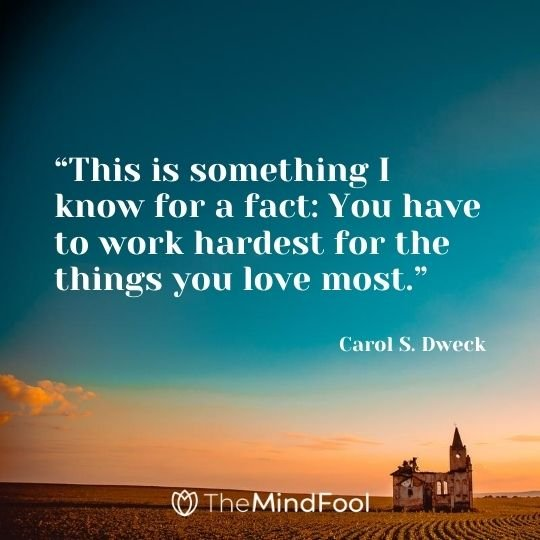 """This is something I know for a fact: You have to work hardest for the things you love most."" Carol S. Dweck"