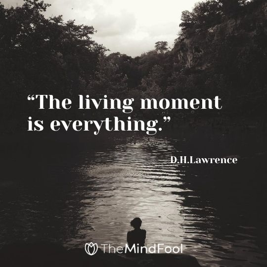 """The living moment is everything."" – D.H.Lawrence"