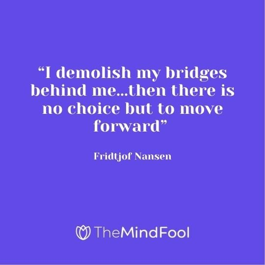 """I demolish my bridges behind me...then there is no choice but to move forward"" - Fridtjof Nansen"