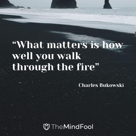 """What matters is how well you walk through the fire"" – Charles Bukowski"