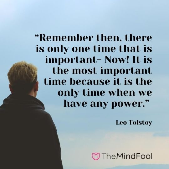 """Remember then, there is only one time that is important- Now! It is the most important time because it is the only time when we have any power."" – Leo Tolstoy"