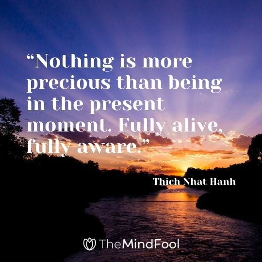 """Nothing is more precious than being in the present moment. Fully alive, fully aware."" – Thich Nhat Hanh"