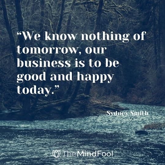 """We know nothing of tomorrow, our business is to be good and happy today."" – Sydney Smith"