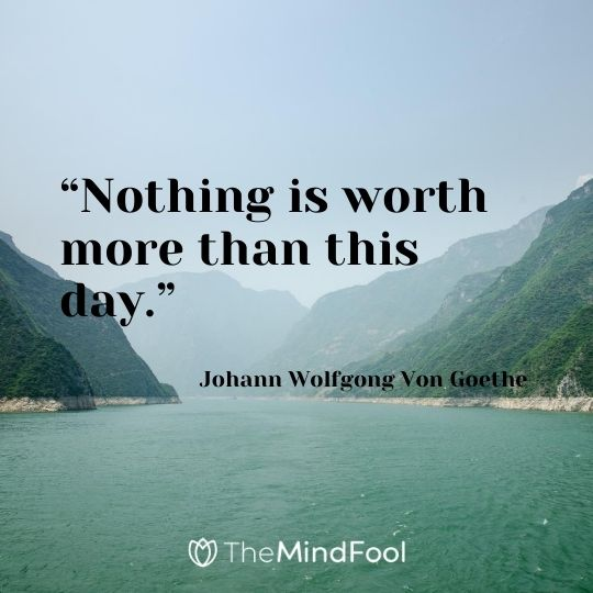 """Nothing is worth more than this day."" – Johann Wolfgong Von Goethe"