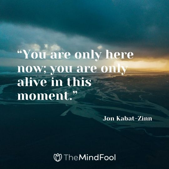 """You are only here now; you are only alive in this moment."" – Jon Kabat-Zinn"
