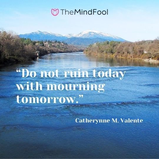 """Do not ruin today with mourning tomorrow."" – Catherynne M. Valente"