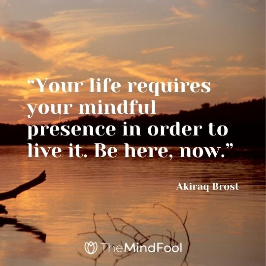 """Your life requires your mindful presence in order to live it. Be here, now."" – Akiraq Brost"