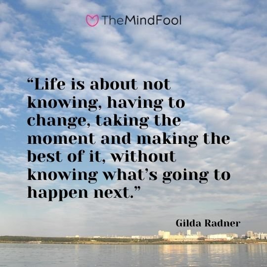 """Life is about not knowing, having to change, taking the moment and making the best of it, without knowing what's going to happen next."" – Gilda Radner"