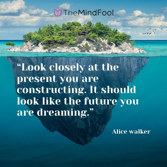 """Look closely at the present you are constructing. It should look like the future you are dreaming."" – Alice walker"