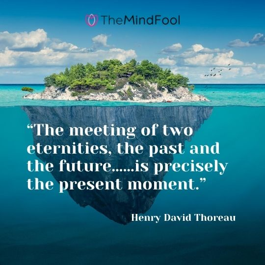 """The meeting of two eternities, the past and the future……is precisely the present moment."" – Henry David Thoreau"