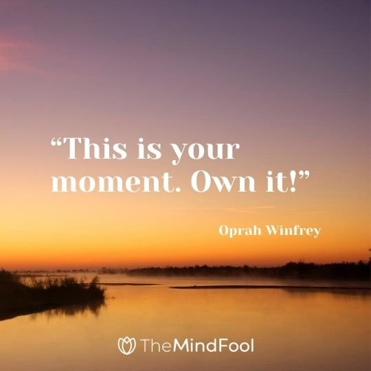 """This is your moment. Own it!"" – Oprah Winfrey"