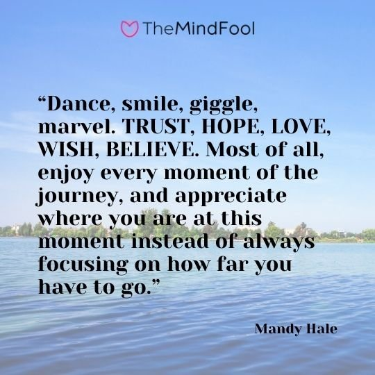"""Dance, smile, giggle, marvel. TRUST, HOPE, LOVE, WISH, BELIEVE. Most of all, enjoy every moment of the journey, and appreciate where you are at this moment instead of always focusing on how far you have to go."" – Mandy Hale"