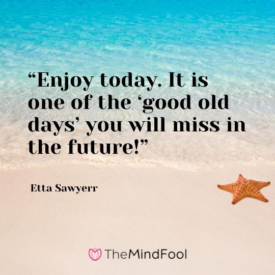 """Enjoy today. It is one of the 'good old days' you will miss in the future!"" – Etta Sawyerr"