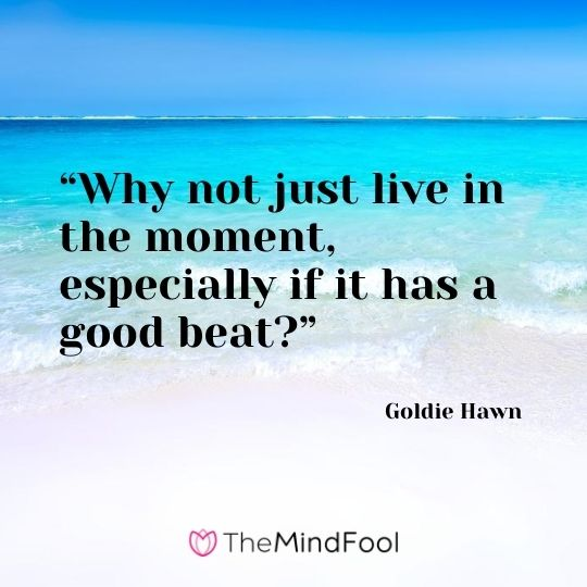 """Why not just live in the moment, especially if it has a good beat?"" – Goldie Hawn"