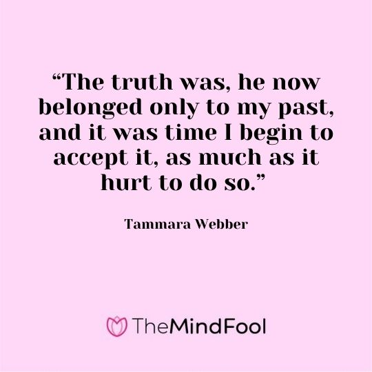 """The truth was, he now belonged only to my past, and it was time I begin to accept it, as much as it hurt to do so."" - Tammara Webber"