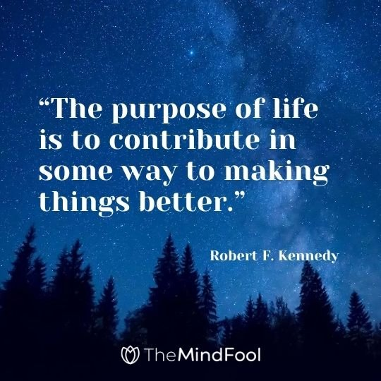 """The purpose of life is to contribute in some way to making things better."" -Robert F. Kennedy"
