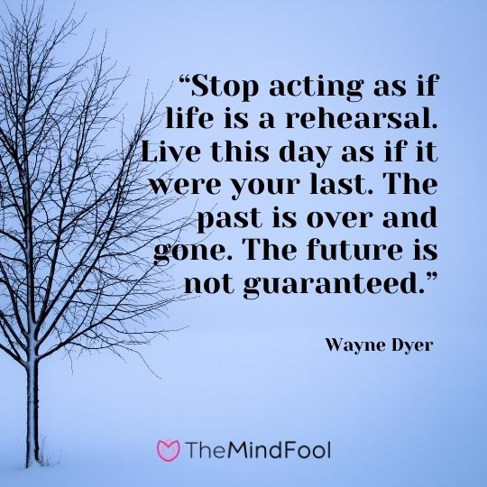 """Stop acting as if life is a rehearsal. Live this day as if it were your last. The past is over and gone. The future is not guaranteed."" – Wayne Dyer"