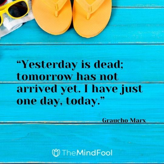 """Yesterday is dead; tomorrow has not arrived yet. I have just one day, today."" – Graucho Marx"