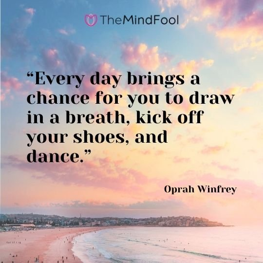 """Every day brings a chance for you to draw in a breath, kick off your shoes, and dance."" – Oprah Winfrey"