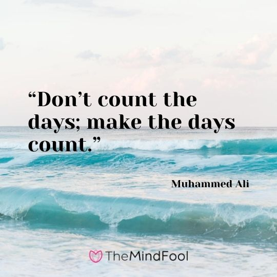 """Don't count the days; make the days count."" – Muhammed Ali"