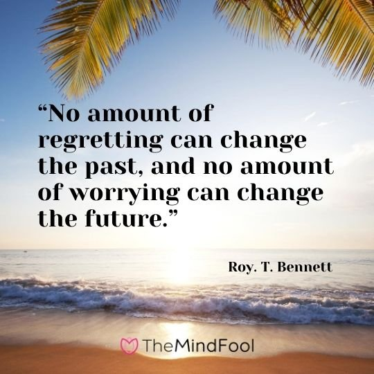 """No amount of regretting can change the past, and no amount of worrying can change the future."" – Roy. T. Bennett"