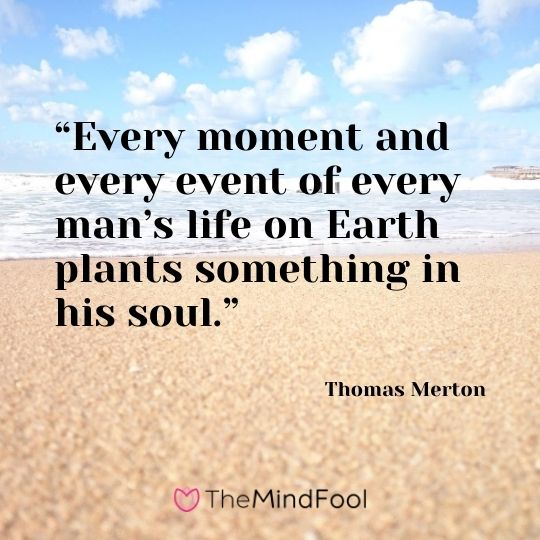 """Every moment and every event of every man's life on Earth plants something in his soul."" – Thomas Merton"