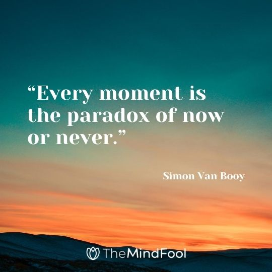 """Every moment is the paradox of now or never."" – Simon Van Booy"