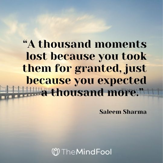 """A thousand moments lost because you took them for granted, just because you expected a thousand more."" – Saleem Sharma"
