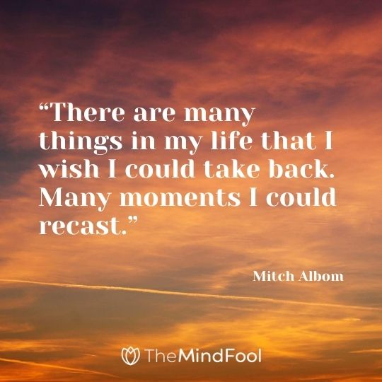 """There are many things in my life that I wish I could take back. Many moments I could recast."" – Mitch Albom"