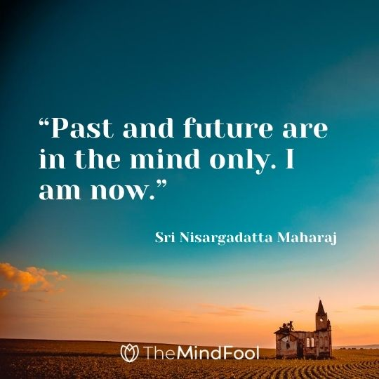 """Past and future are in the mind only. I am now."" – Sri Nisargadatta Maharaj"