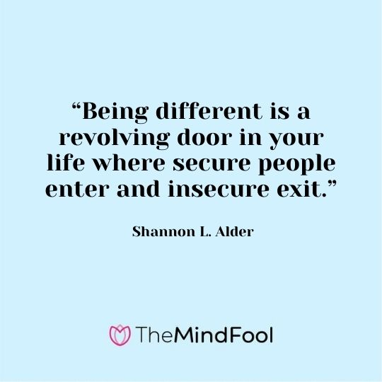 """Being different is a revolving door in your life where secure people enter and insecure exit."" - Shannon L. Alder"