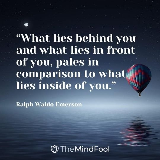 """What lies behind you and what lies in front of you, pales in comparison to what lies inside of you.""---Ralph Waldo Emerson"