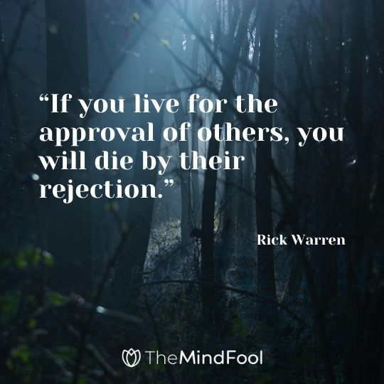 """If you live for the approval of others, you will die by their rejection."" -Rick Warren"