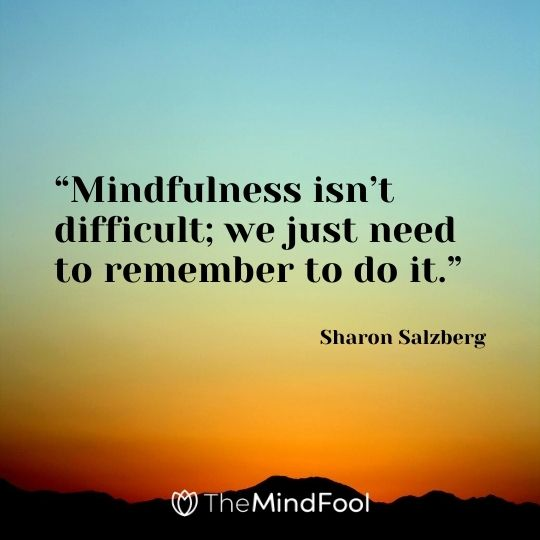 """Mindfulness isn't difficult; we just need to remember to do it."" – Sharon Salzberg"