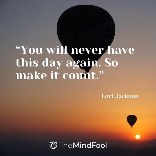 """You will never have this day again. So make it count."" – Lori Jackson"