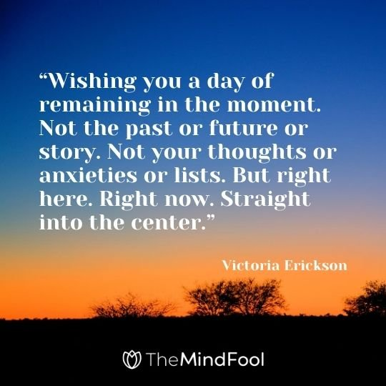 """Wishing you a day of remaining in the moment. Not the past or future or story. Not your thoughts or anxieties or lists. But right here. Right now. Straight into the center."" – Victoria Erickson"